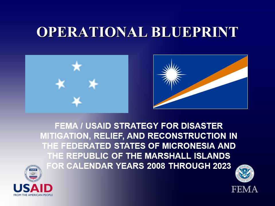 OPERATIONAL BLUEPRINT FEMA / USAID STRATEGY FOR DISASTER MITIGATION, RELIEF, AND RECONSTRUCTION IN THE FEDERATED STATES OF MICRONESIA AND THE REPUBLIC OF THE MARSHALL ISLANDS FOR CALENDAR YEARS 2008 THROUGH 2023