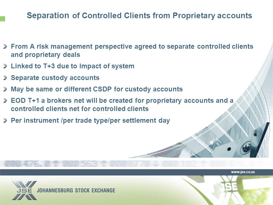 www.jse.co.za From A risk management perspective agreed to separate controlled clients and proprietary deals Linked to T+3 due to Impact of system Separate custody accounts May be same or different CSDP for custody accounts EOD T+1 a brokers net will be created for proprietary accounts and a controlled clients net for controlled clients Per instrument /per trade type/per settlement day Separation of Controlled Clients from Proprietary accounts