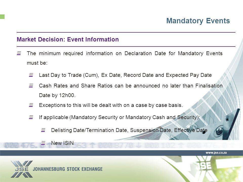 www.jse.co.za The minimum required information on Declaration Date for Mandatory Events must be: Last Day to Trade (Cum), Ex Date, Record Date and Expected Pay Date Cash Rates and Share Ratios can be announced no later than Finalisation Date by 12h00.