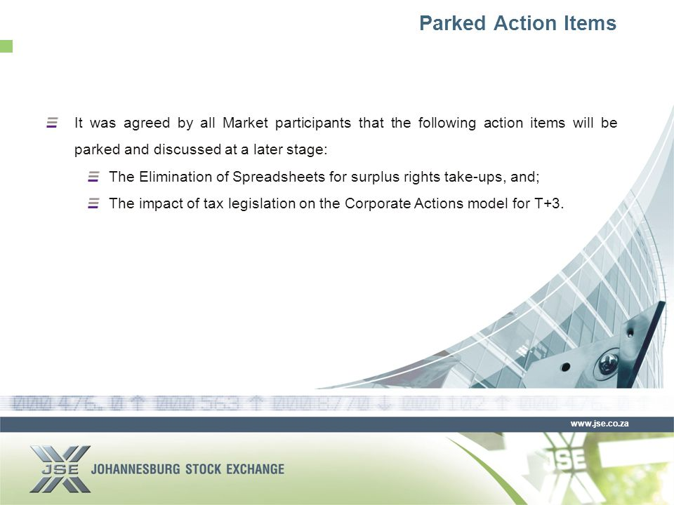 www.jse.co.za Parked Action Items It was agreed by all Market participants that the following action items will be parked and discussed at a later stage: The Elimination of Spreadsheets for surplus rights take-ups, and; The impact of tax legislation on the Corporate Actions model for T+3.