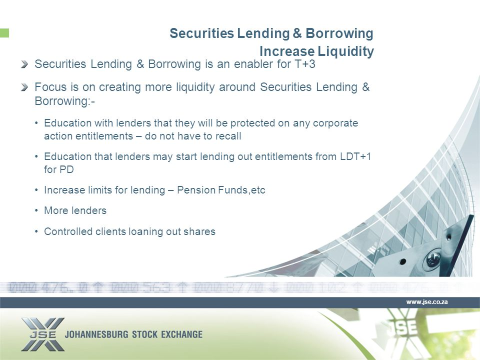 www.jse.co.za Securities Lending & Borrowing Increase Liquidity Securities Lending & Borrowing is an enabler for T+3 Focus is on creating more liquidity around Securities Lending & Borrowing:- Education with lenders that they will be protected on any corporate action entitlements – do not have to recall Education that lenders may start lending out entitlements from LDT+1 for PD Increase limits for lending – Pension Funds,etc More lenders Controlled clients loaning out shares
