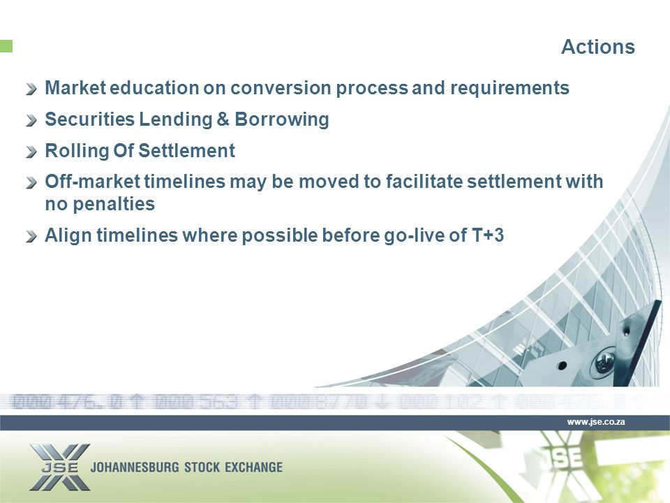 www.jse.co.za Actions Market education on conversion process and requirements Securities Lending & Borrowing Rolling Of Settlement Off-market timelines may be moved to facilitate settlement with no penalties Align timelines where possible before go-live of T+3