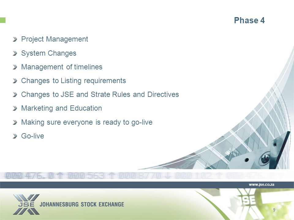 www.jse.co.za Phase 4 Project Management System Changes Management of timelines Changes to Listing requirements Changes to JSE and Strate Rules and Directives Marketing and Education Making sure everyone is ready to go-live Go-live 9