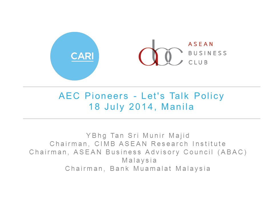 AEC Pioneers - Let s Talk Policy 18 July 2014, Manila YBhg Tan Sri Munir Majid Chairman, CIMB ASEAN Research Institute Chairman, ASEAN Business Advisory Council (ABAC) Malaysia Chairman, Bank Muamalat Malaysia