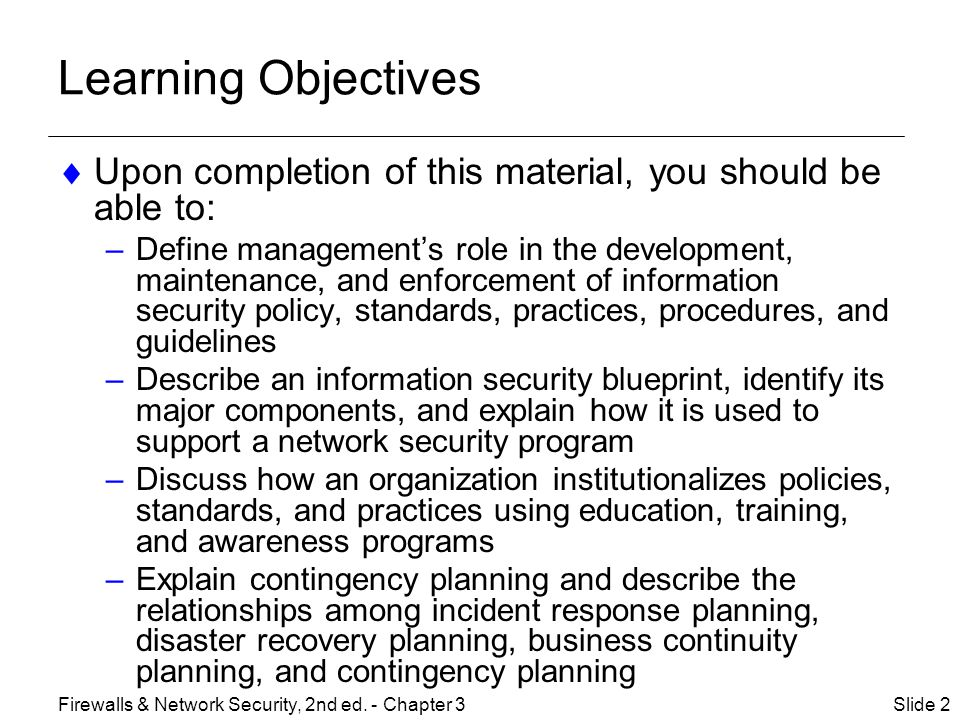 Continuity Strategies  Managers must provide strategic planning to assure continuous information systems availability when an attack occurs  Plans for events of this type are referred to in a number of ways: –Business continuity plans (BCPs) –Disaster recovery plans (DRPs) –Incident response plans (IRPs) –Contingency plans  Large organizations may have many types of plans and small organizations may have one simple plan, but most have inadequate planning Slide 33Firewalls & Network Security, 2nd ed.