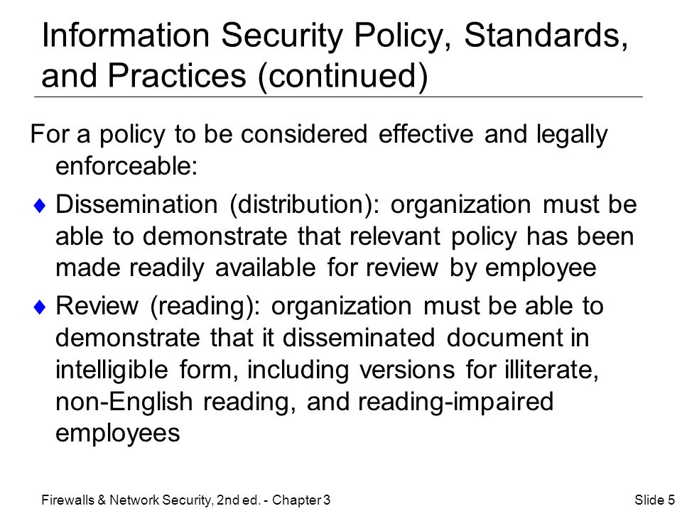 Information Security Policy, Standards and Practices (continued) For a policy to be considered effective and legally enforceable: (continued)  Comprehension (understanding): organization must be able to demonstrate that employees understand requirements and content of policy  Compliance (agreement): organization must be able to demonstrate that employees agree to comply with policy through act or affirmation  Uniform enforcement: organization must be able to demonstrate policy has been uniformly enforced Slide 6Firewalls & Network Security, 2nd ed.