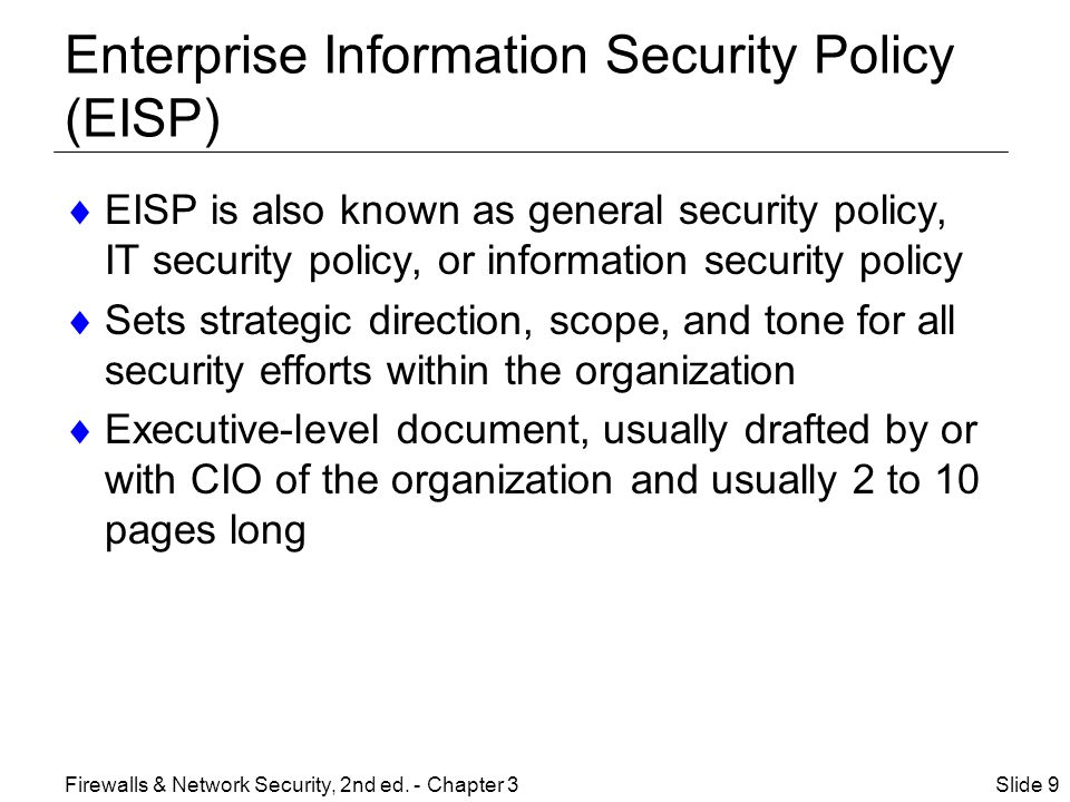 Enterprise Information Security Policy (EISP) (continued)  Typically addresses compliance in two areas: –General compliance to ensure meeting requirements to establish program and responsibilities assigned therein to various organizational components –Use of specified penalties and disciplinary action Slide 10Firewalls & Network Security, 2nd ed.