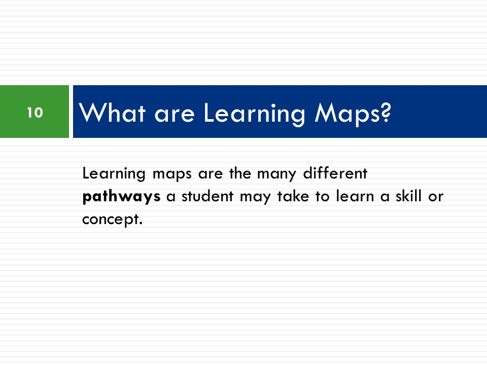 Learning maps are the many different pathways a student may take to learn a skill or concept.