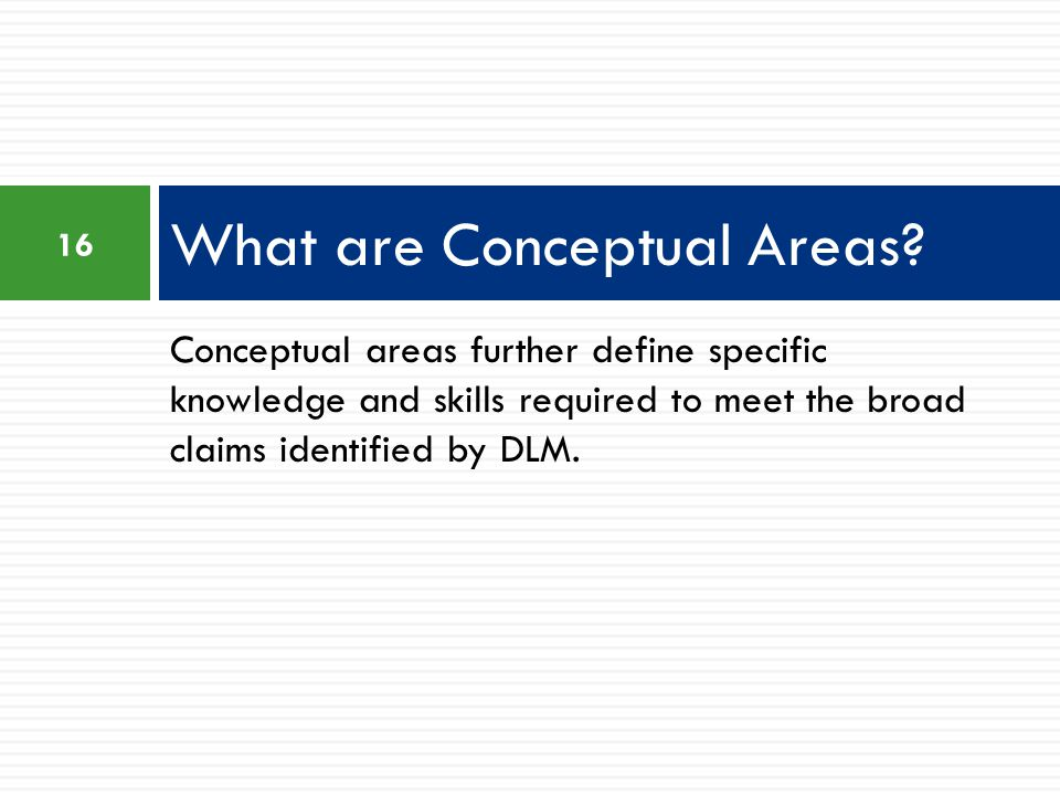 Conceptual areas further define specific knowledge and skills required to meet the broad claims identified by DLM.