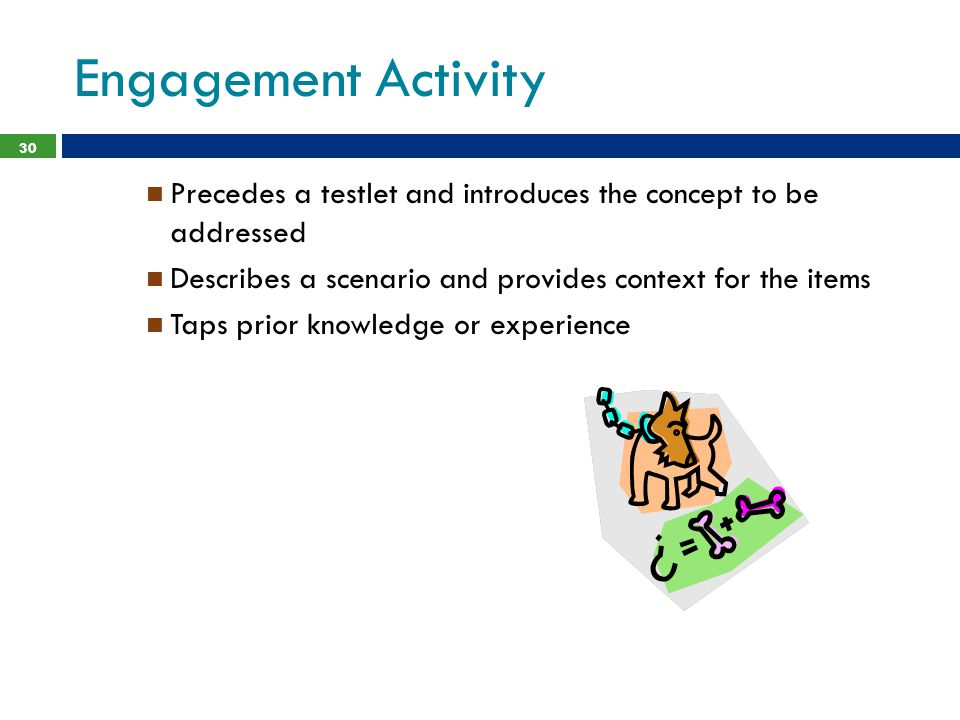 Engagement Activity 30 Precedes a testlet and introduces the concept to be addressed Describes a scenario and provides context for the items Taps prior knowledge or experience