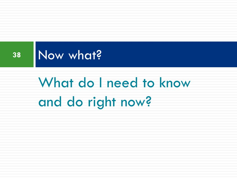 What do I need to know and do right now? Now what? 38
