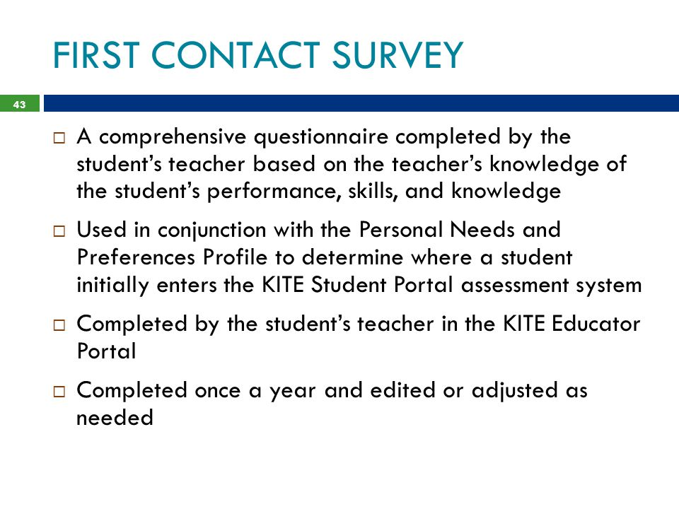 FIRST CONTACT SURVEY 43  A comprehensive questionnaire completed by the student's teacher based on the teacher's knowledge of the student's performance, skills, and knowledge  Used in conjunction with the Personal Needs and Preferences Profile to determine where a student initially enters the KITE Student Portal assessment system  Completed by the student's teacher in the KITE Educator Portal  Completed once a year and edited or adjusted as needed