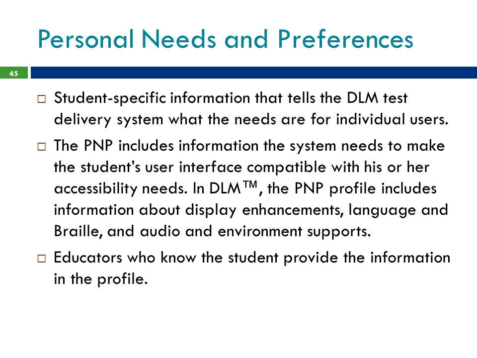 Personal Needs and Preferences 45  Student-specific information that tells the DLM test delivery system what the needs are for individual users.