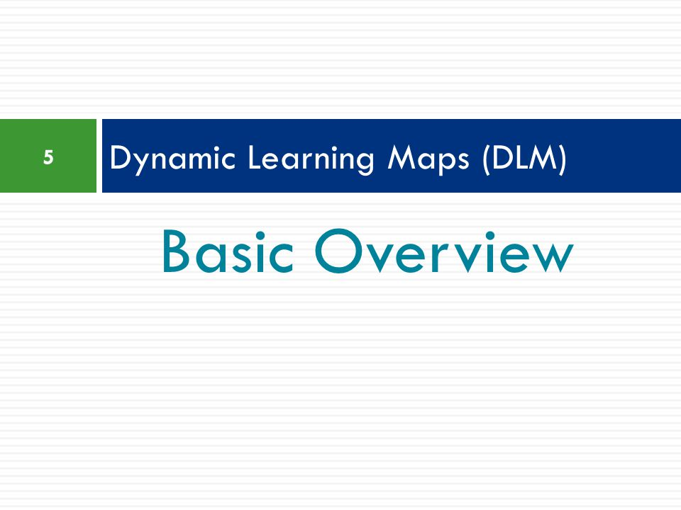 Basic Overview Dynamic Learning Maps (DLM) 5