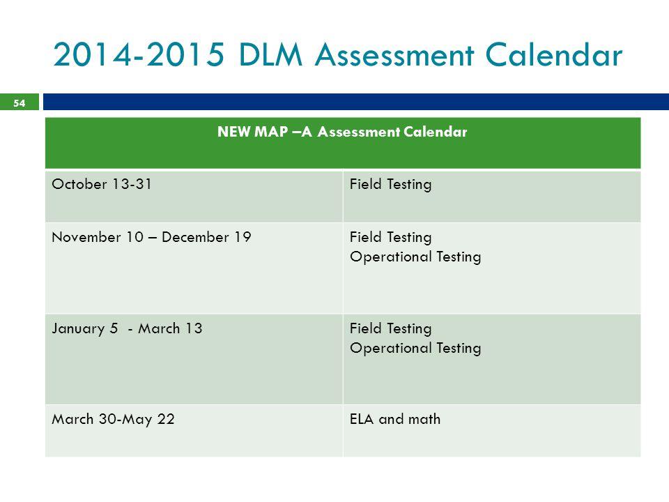 2014-2015 DLM Assessment Calendar 54 NEW MAP –A Assessment Calendar October 13-31Field Testing November 10 – December 19Field Testing Operational Testing January 5 - March 13Field Testing Operational Testing March 30-May 22ELA and math