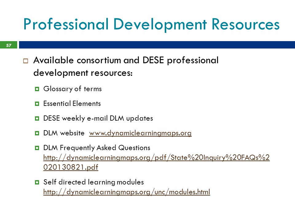 Professional Development Resources  Available consortium and DESE professional development resources:  Glossary of terms  Essential Elements  DESE weekly e-mail DLM updates  DLM website www.dynamiclearningmaps.orgwww.dynamiclearningmaps.org  DLM Frequently Asked Questions http://dynamiclearningmaps.org/pdf/State%20Inquiry%20FAQs%2 020130821.pdf http://dynamiclearningmaps.org/pdf/State%20Inquiry%20FAQs%2 020130821.pdf  Self directed learning modules http://dynamiclearningmaps.org/unc/modules.html http://dynamiclearningmaps.org/unc/modules.html 57