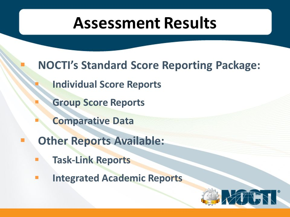 Assessment Results  NOCTI's Standard Score Reporting Package:  Individual Score Reports  Group Score Reports  Comparative Data  Other Reports Available:  Task-Link Reports  Integrated Academic Reports