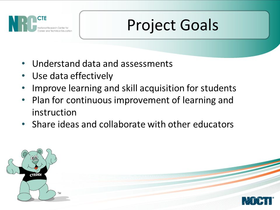 Project Goals Understand data and assessments Use data effectively Improve learning and skill acquisition for students Plan for continuous improvement of learning and instruction Share ideas and collaborate with other educators