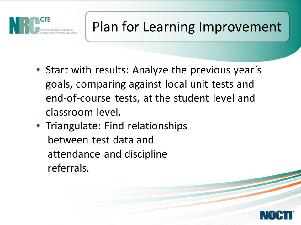 Plan for Learning Improvement Start with results: Analyze the previous year's goals, comparing against local unit tests and end-of-course tests, at the student level and classroom level.