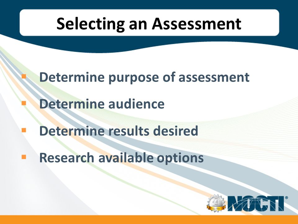 Selecting an Assessment  Determine purpose of assessment  Determine audience  Determine results desired  Research available options