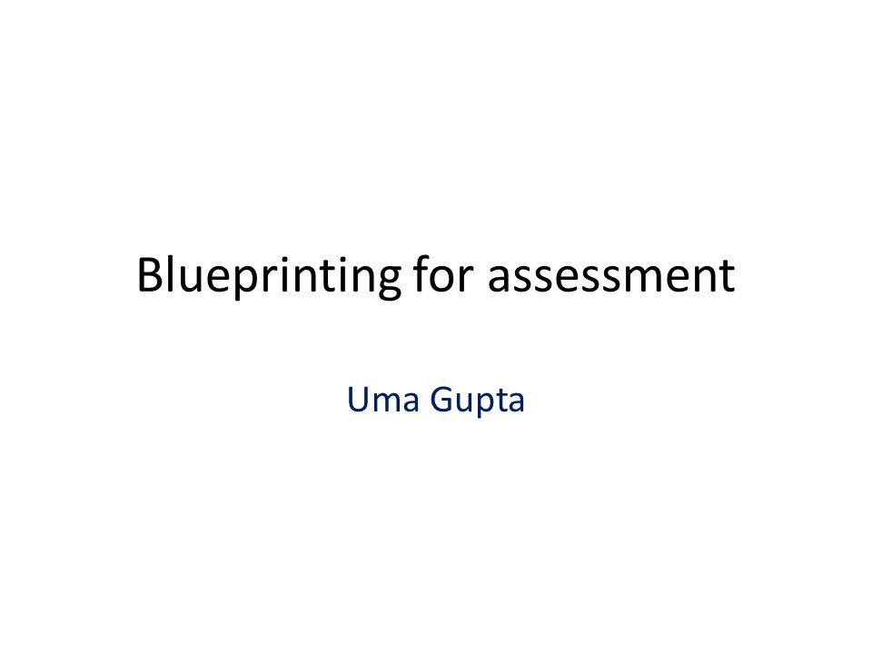 Blueprinting for assessment Uma Gupta