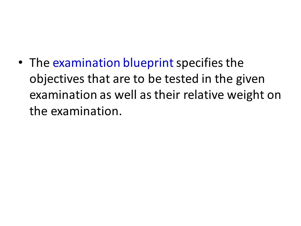 The examination blueprint specifies the objectives that are to be tested in the given examination as well as their relative weight on the examination.