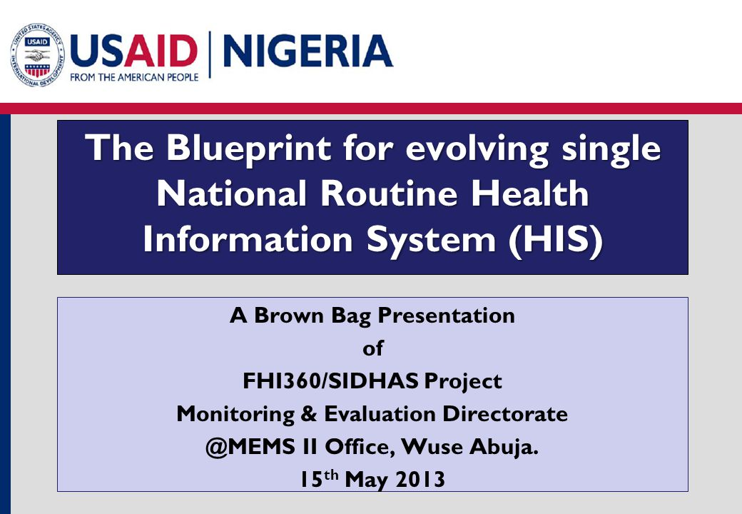 The Blueprint for evolving single National Routine Health Information System (HIS) A Brown Bag Presentation of FHI360/SIDHAS Project Monitoring & Evaluation Directorate @MEMS II Office, Wuse Abuja.