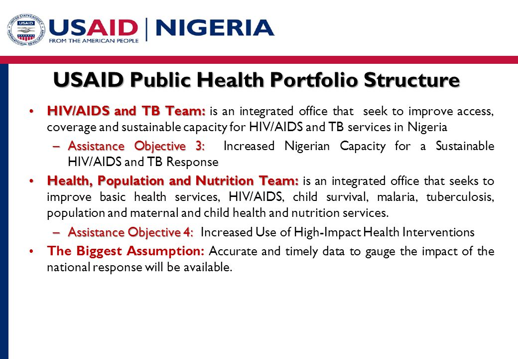 USAID Public Health Portfolio Structure HIV/AIDS and TB Team:HIV/AIDS and TB Team: is an integrated office that seek to improve access, coverage and sustainable capacity for HIV/AIDS and TB services in Nigeria –Assistance Objective 3: –Assistance Objective 3: Increased Nigerian Capacity for a Sustainable HIV/AIDS and TB Response Health, Population and Nutrition Team:Health, Population and Nutrition Team: is an integrated office that seeks to improve basic health services, HIV/AIDS, child survival, malaria, tuberculosis, population and maternal and child health and nutrition services.