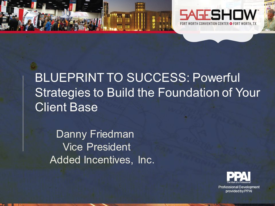 BLUEPRINT TO SUCCESS: Powerful Strategies to Build the Foundation of Your Client Base Danny Friedman Vice President Added Incentives, Inc. Professiona