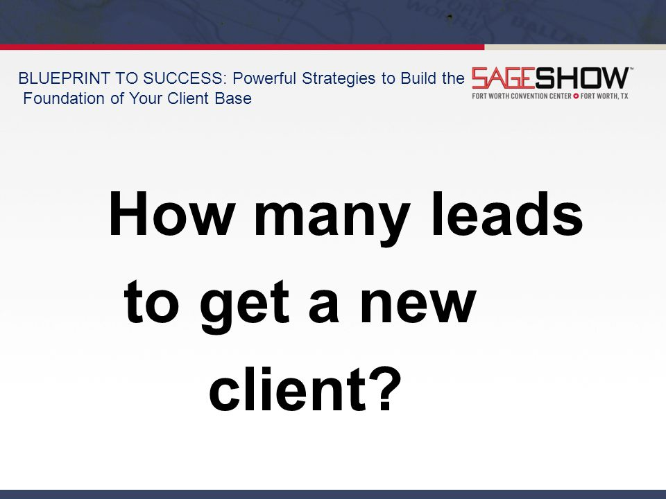 BLUEPRINT TO SUCCESS: Powerful Strategies to Build the Foundation of Your Client Base How many leads to get a new client?