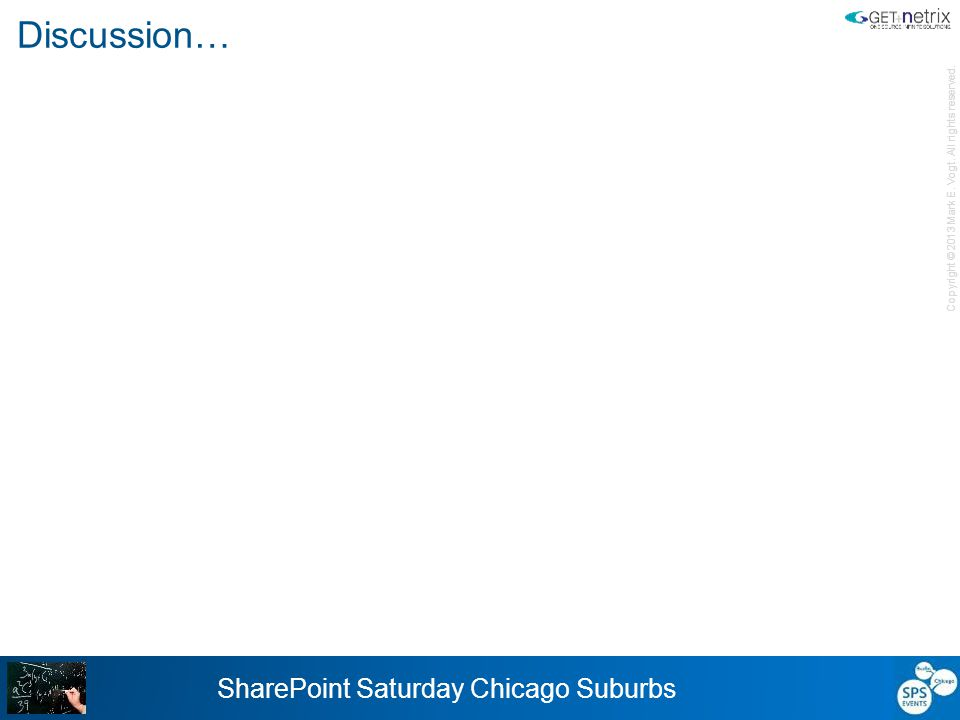 Copyright © 2013 Mark E. Vogt. All rights reserved. SharePoint Saturday Chicago Suburbs Discussion…