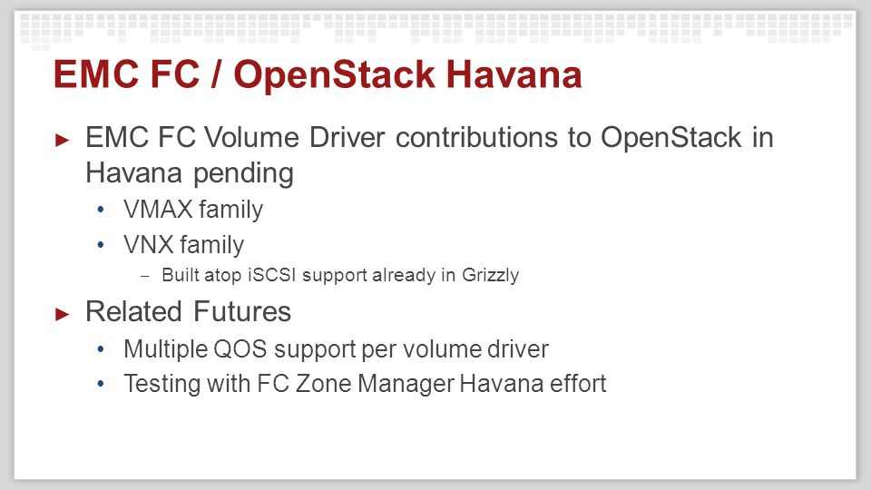 EMC FC / OpenStack Havana ► EMC FC Volume Driver contributions to OpenStack in Havana pending VMAX family VNX family ‒ Built atop iSCSI support already in Grizzly ► Related Futures Multiple QOS support per volume driver Testing with FC Zone Manager Havana effort