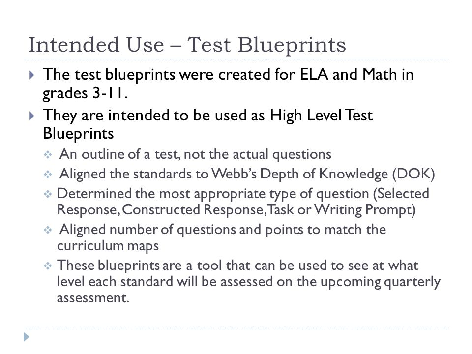 Intended Use – Test Blueprints  The test blueprints were created for ELA and Math in grades 3-11.  They are intended to be used as High Level Test B