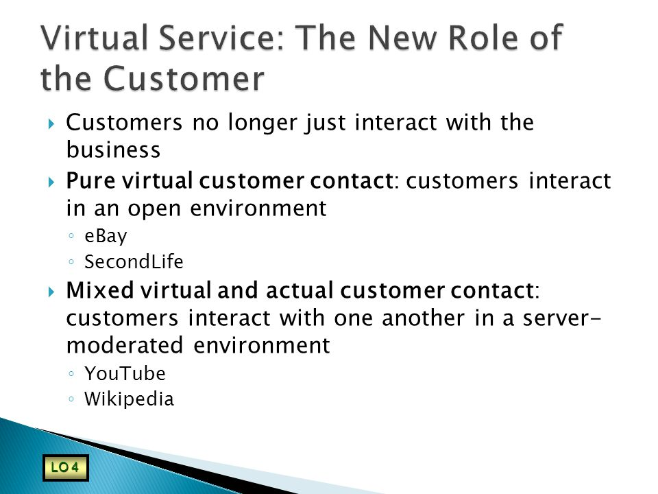  Customers no longer just interact with the business  Pure virtual customer contact: customers interact in an open environment ◦ eBay ◦ SecondLife  Mixed virtual and actual customer contact: customers interact with one another in a server- moderated environment ◦ YouTube ◦ Wikipedia LO 4