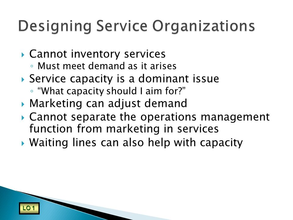  Cannot inventory services ◦ Must meet demand as it arises  Service capacity is a dominant issue ◦ What capacity should I aim for  Marketing can adjust demand  Cannot separate the operations management function from marketing in services  Waiting lines can also help with capacity LO 1