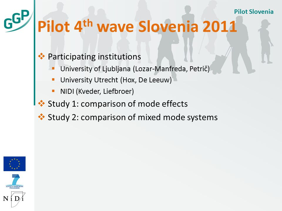 Pilot 4 th wave Slovenia 2011 Pilot Slovenia  Participating institutions  University of Ljubljana (Lozar-Manfreda, Petrič)  University Utrecht (Hox, De Leeuw)  NIDI (Kveder, Liefbroer)  Study 1: comparison of mode effects  Study 2: comparison of mixed mode systems