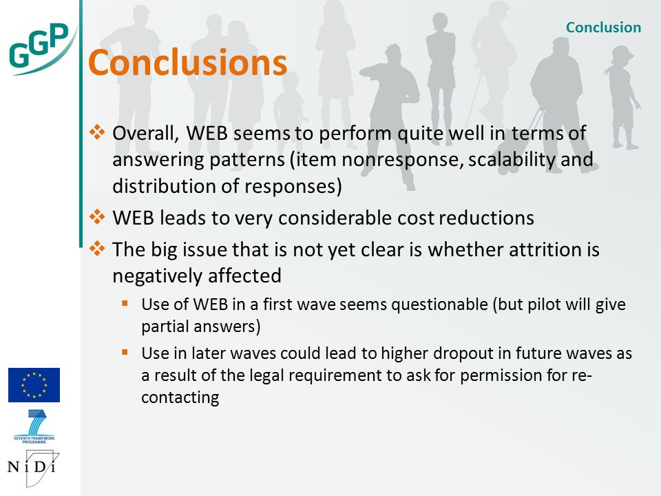 Conclusions Conclusion  Overall, WEB seems to perform quite well in terms of answering patterns (item nonresponse, scalability and distribution of responses)  WEB leads to very considerable cost reductions  The big issue that is not yet clear is whether attrition is negatively affected  Use of WEB in a first wave seems questionable (but pilot will give partial answers)  Use in later waves could lead to higher dropout in future waves as a result of the legal requirement to ask for permission for re- contacting