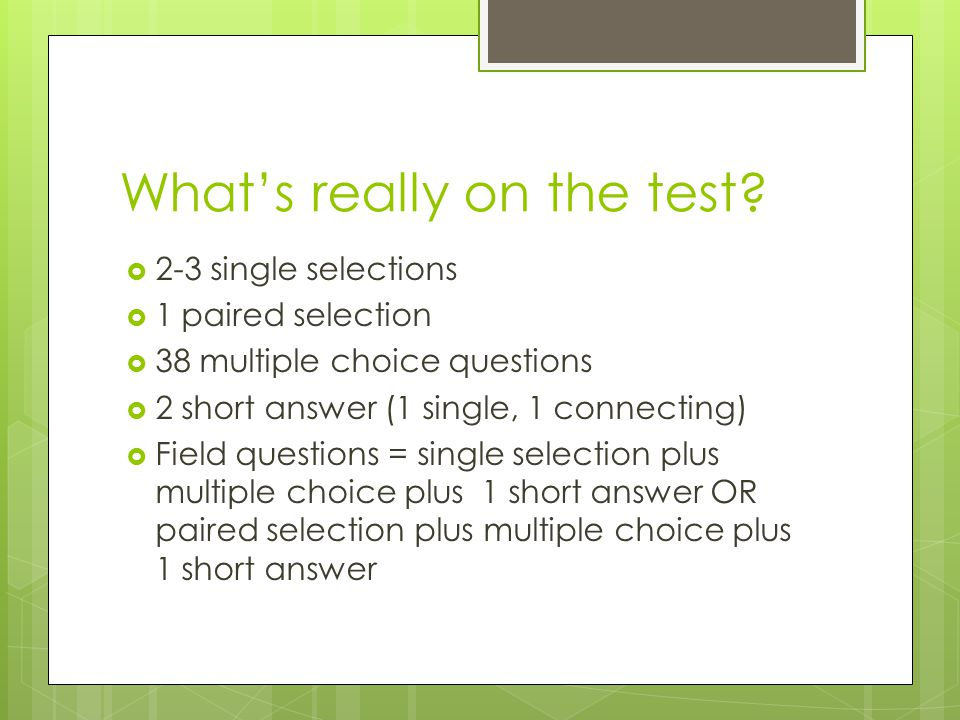 What's really on the test?  2-3 single selections  1 paired selection  38 multiple choice questions  2 short answer (1 single, 1 connecting)  Fie