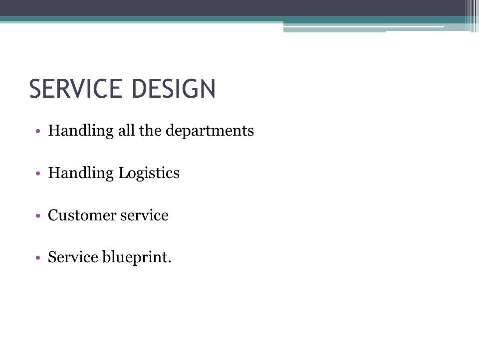 SERVICE DESIGN Handling all the departments Handling Logistics Customer service Service blueprint.