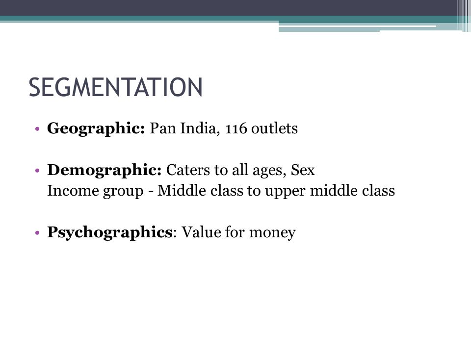 SEGMENTATION Geographic: Pan India, 116 outlets Demographic: Caters to all ages, Sex Income group - Middle class to upper middle class Psychographics: