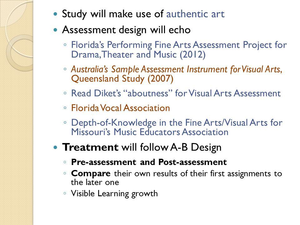 Study will make use of authentic art Assessment design will echo ◦ Florida's Performing Fine Arts Assessment Project for Drama, Theater and Music (2012) ◦ Australia's Sample Assessment Instrument for Visual Arts, Queensland Study (2007) ◦ Read Diket's aboutness for Visual Arts Assessment ◦ Florida Vocal Association ◦ Depth-of-Knowledge in the Fine Arts/Visual Arts for Missouri's Music Educators Association Treatment will follow A-B Design ◦ Pre-assessment and Post-assessment ◦ Compare their own results of their first assignments to the later one ◦ Visible Learning growth