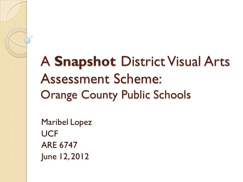 A Snapshot District Visual Arts Assessment Scheme: Orange County Public Schools Maribel Lopez UCF ARE 6747 June 12, 2012