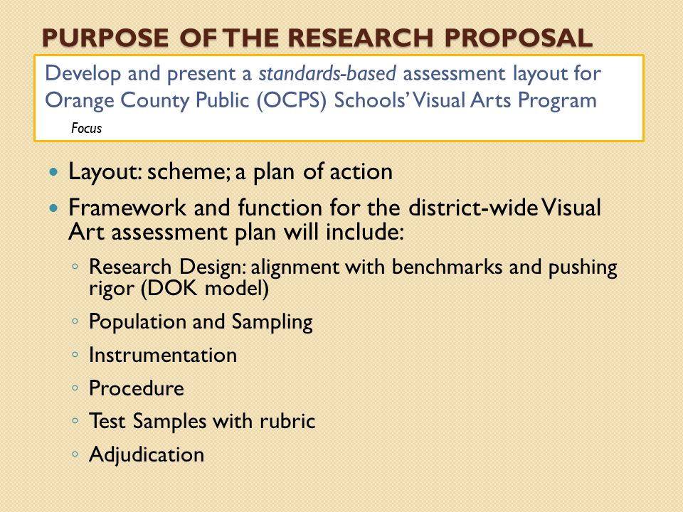 PURPOSE OF THE RESEARCH PROPOSAL Develop and present a standards-based assessment layout for Orange County Public (OCPS) Schools' Visual Arts Program