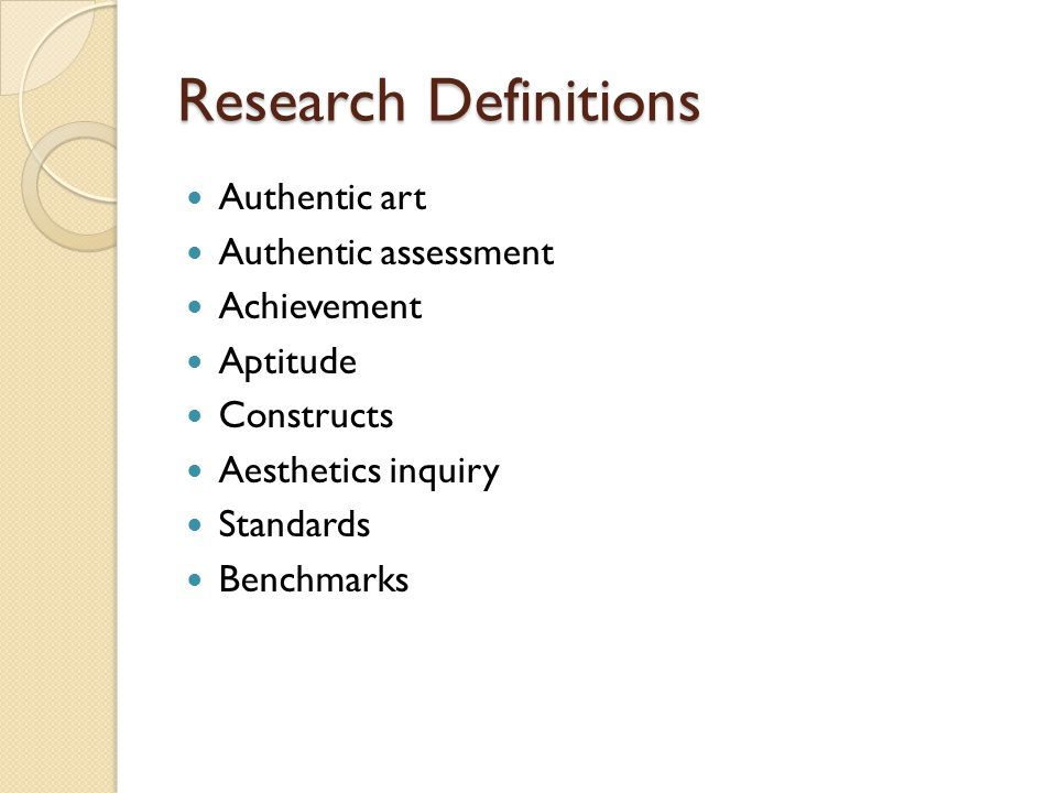 Research Definitions Authentic art Authentic assessment Achievement Aptitude Constructs Aesthetics inquiry Standards Benchmarks