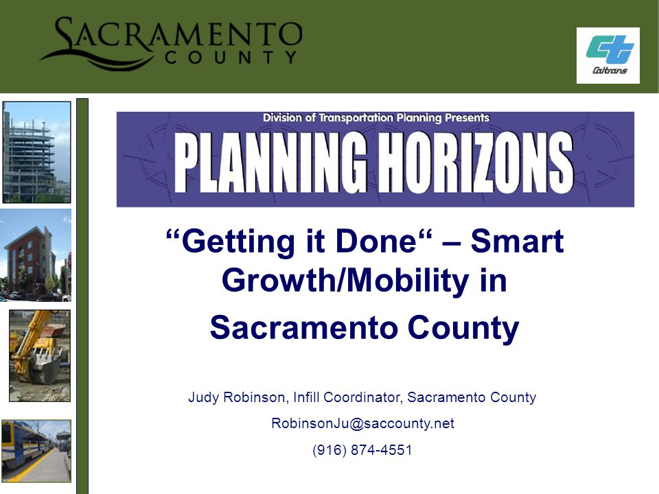 Getting it Done – Smart Growth/Mobility in Sacramento County Judy Robinson, Infill Coordinator, Sacramento County RobinsonJu@saccounty.net (916) 874-4551
