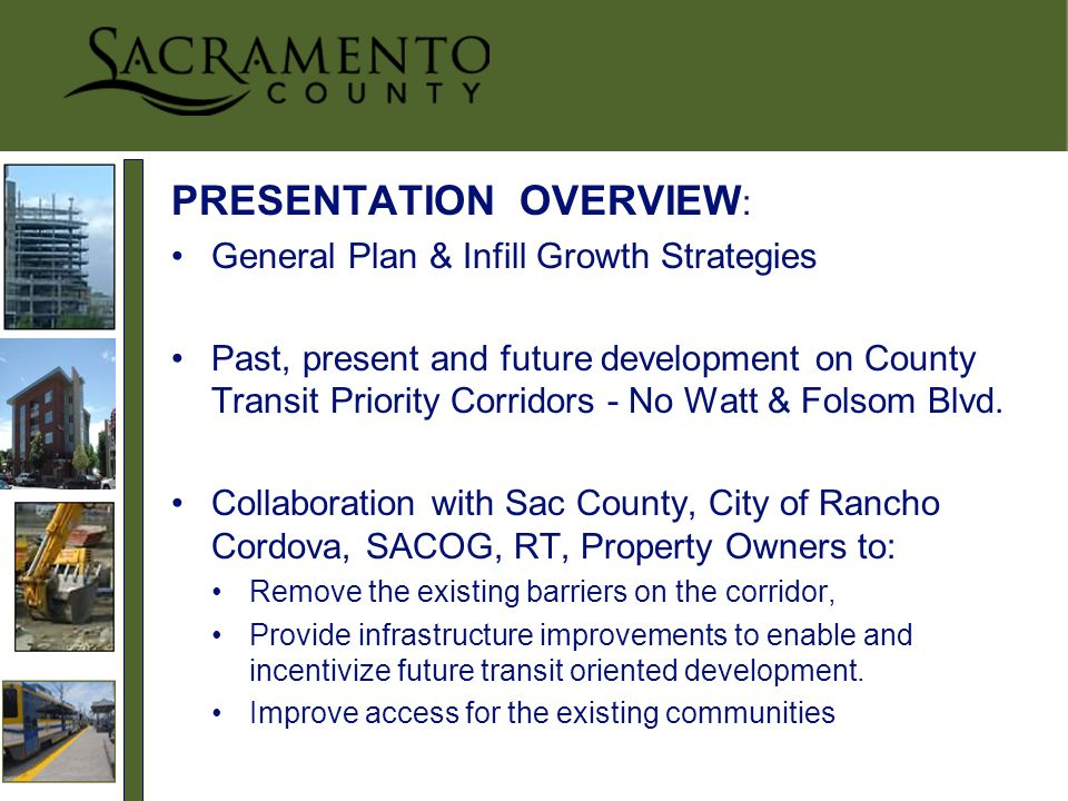 PRESENTATION OVERVIEW : General Plan & Infill Growth Strategies Past, present and future development on County Transit Priority Corridors - No Watt & Folsom Blvd.