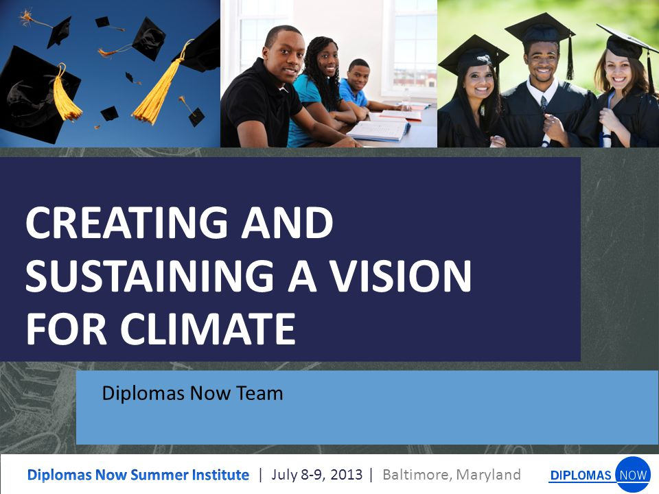 CREATING AND SUSTAINING A VISION FOR CLIMATE Diplomas Now Team
