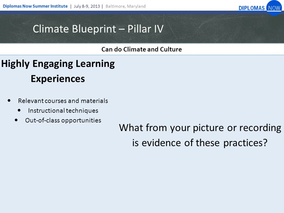 Climate Blueprint – Pillar IV Can do Climate and Culture Highly Engaging Learning Experiences  Relevant courses and materials  Instructional techniques  Out-of-class opportunities What from your picture or recording is evidence of these practices