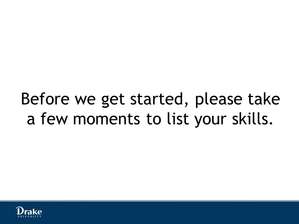 Before we get started, please take a few moments to list your skills.