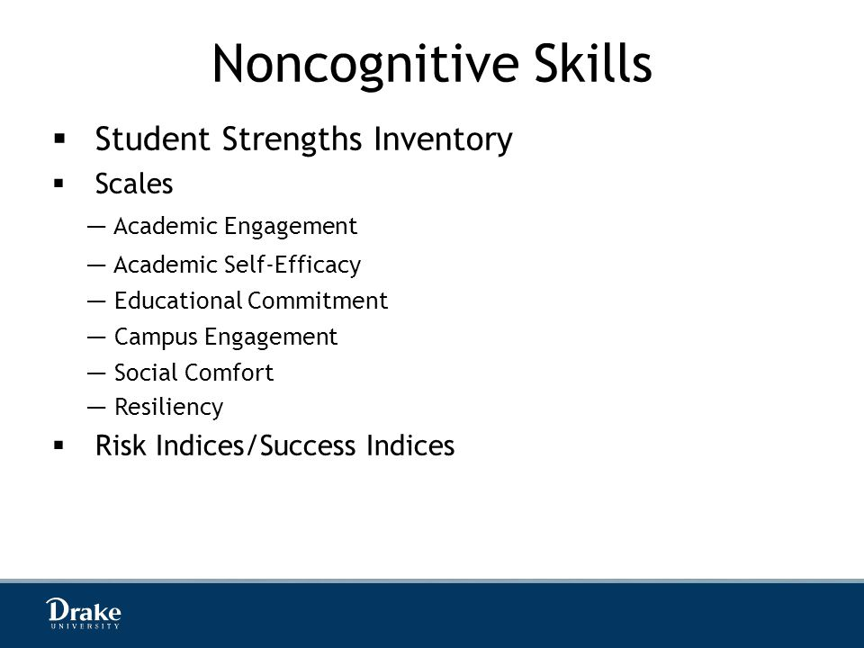 Noncognitive Skills  Student Strengths Inventory  Scales  Risk Indices/Success Indices — Academic Engagement — Academic Self-Efficacy — Educational Commitment — Campus Engagement — Social Comfort — Resiliency